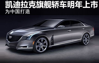 凯迪拉克旗舰轿车-明年上市 为中国打造