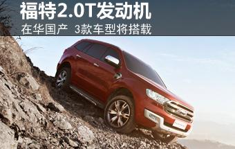 福特2.0T发动机在华国产 3款车型将搭载-福特 文章