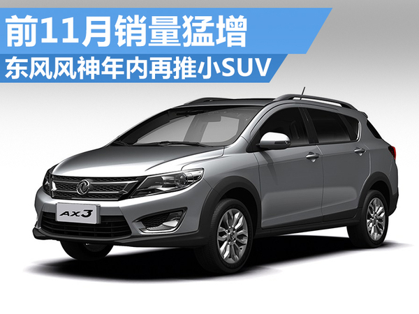 东风风神前11月销量猛增 年内再推小SUV