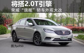 """荣威""""旗舰""""轿车外观大改 将搭2.0T引擎"""