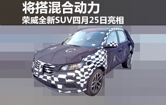 荣威全新SUV四月25日亮相 将搭混合动力