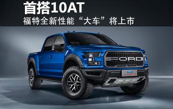 福特F150皮卡将正式上市 搭10AT变速箱