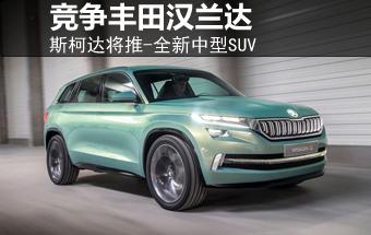 斯柯达将推-全新中型SUV 竞争丰田汉兰达