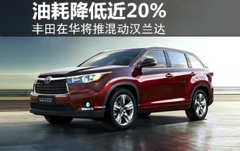 丰田在华将推混动汉兰达 油耗降低近20%