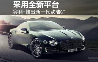 宾利-推新一代欧陆GT 采用全新生产平台