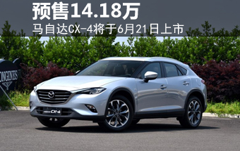 马自达CX-4将于6月21日上市 预售14.18万