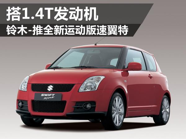 铃木-推全新运动版速翼特 搭1.4T发动机