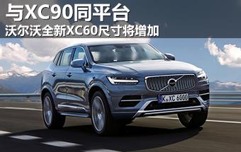 沃尔沃全新XC60尺寸将增加 与XC90同平台