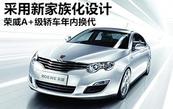 荣威A+级轿车年内换代 采用新家族化设计