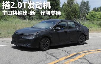丰田将推出-新一代凯美瑞 搭2.0T发动机