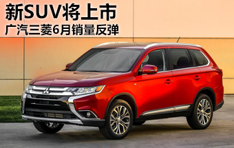 广汽三菱6月销量反弹 新紧凑SUV将上市