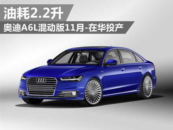 奥迪A6L混动版11月在华投产 油耗2.2升
