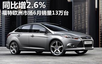 福特欧洲市场6月销量13万台 同比增2.6%
