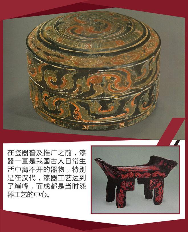 除了都江堰之外,自汉代以来成都就是世界的漆器工艺中心。汉代的王公贵族对漆器的喜爱超过历史上任意一个朝代,汉代漆器工艺走向繁荣兴盛的的重要时期,当时漆器是贵重物品的代表,因它胎体轻便、方便使用、光泽美丽,甚至取代了青铜器。
