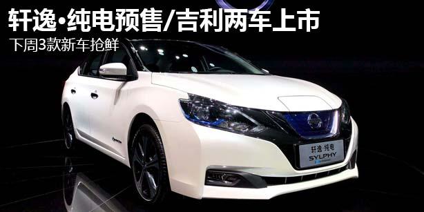 轩逸·纯电预售/吉利两车上市 下周3款新车抢鲜